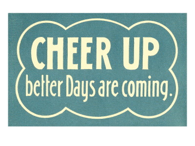 Cheer Up, Better Days are Coming
