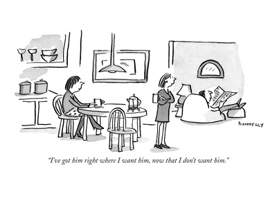 """I've got him right where I want him, now that I don't want him."" - New Yorker Cartoon"