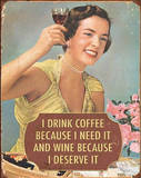 I Drink Coffee Because I Need It Wine Because I Deserve It Tin Sign