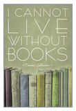 Buy I Cannot Live Without Books Thomas Jefferson at AllPosters.com