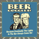 Beer Goggles! Because Eventually the Lights in the Bar Always Come On!