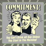 Commitment! You Can't Drink All Day Unless You Start in the Morning!