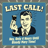 Last Call! Hey  Only 4 Hours Until Bloody Mary Time!