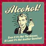 Alcohol! Even If it's Not the Answer  at Least it's Not Another Question!