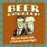 Beer Goggles! Why Let Reality Ruin a Perfectly Good Night!