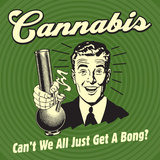 Cannabis Can't We All Just Get a Bong