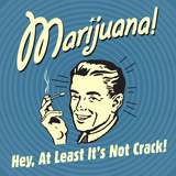 Marijuana! Hey  at Least it's Not Crack!