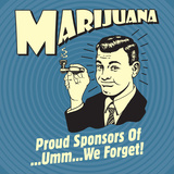 Marijuana! Proud Sponsors of Umm We Forget!
