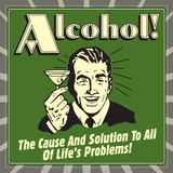 Alcohol! the Cause and Solution to All of Life's Problems!