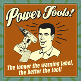 Power Tools! the Longer the Warning Label  the Better the Tool!