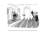 """I'll take questions from the only reporter who trusts this Administration - Cartoon"