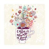 Coffee is Always a Good Idea Bright Concept Card with Tea of Coffee and Lovely Burst Made of Flowe
