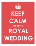 Keep Calm It&#39;s Only a Royal Wedding