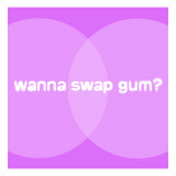 Wanna Swap Gum