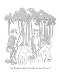 """No  I found my ball  I'm looking for the golf course"" - New Yorker Cartoon"