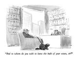 """And to whom do you wish to leave the bulk of your estate  sir"" - New Yorker Cartoon"