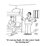 """It's not my fault  It's the voters' fault for electing me!"" - Cartoon"