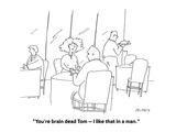 """You're brain dead Tom — I like that in a man"" - Cartoon"
