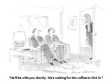 """""""He'll be with you shortly  He's waiting for the coffee to kick in"""" - Cartoon"""