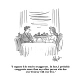 """I suppose I do tend to exaggerate  In fact  I probably exaggerate more t…"" - Cartoon"