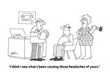 """I think I see what's been causing those headaches of yours"" - Cartoon"