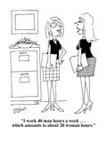 """I work 40 man hours a week    which amounts to about 20 woman hours""  - Cartoon"