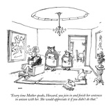 """Every time Mother speaks  Howard  you join in and finish her sentences in…"" - New Yorker Cartoon"