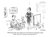 """""""Watching people argue about the world situation night after night makes m…"""" - New Yorker Cartoon"""