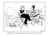 """When you say 'my people ' do you mean your tribe or your reps"" - New Yorker Cartoon"