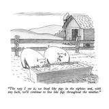 """The way I see it  we lived like pigs in the eighties and  with any luck w…"" - New Yorker Cartoon"