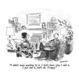 """""""I didn't mean anything by it  I don't know why I said it  I just said i…"""" - New Yorker Cartoon"""