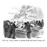 """I'm sorry  I never comment on anything George Bush doesn't comment on"" - New Yorker Cartoon"