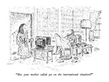 """Has your mother called yet on the international situation"" - New Yorker Cartoon"
