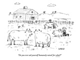 """Do you ever ask yourself 'humanely raised' for what"" - New Yorker Cartoon"