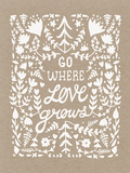 Go Where Love Grows Poster (white ink)