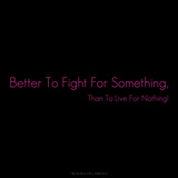 Better to Fight for Something Than to Live for Nothing!