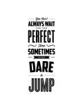 You Cant Always Wait For The Perfect Time Dare To Jump