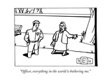 """Officer  everything in the world is bothering me"" - New Yorker Cartoon"