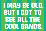 I May Be Old but I Got to See All the Cool Bands Funny Art Poster Print