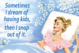 Sometimes I Dream of Having Kids Then I Snap Out of it Funny Art Poster Print