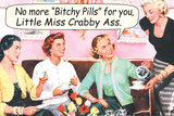 No More Bitchy Pills For You Little Miss Crabby Ass Funny Poster