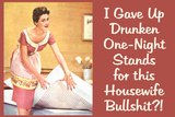 I Gave Up Drunken One Night Stands for This Housewife Bullsh*t Funny Art Poster Print