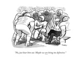 """No  just hear him out Maybe we are being too defensive"" - New Yorker Cartoon"