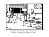 """No  I don't think Tina Fey and Amy Poehler would want you to be a part of"" - New Yorker Cartoon"