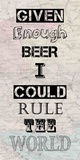 Given Enough Beer I Could Rule the World