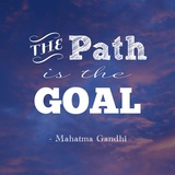 The Path Is The Goal -Mahatma Gandhi