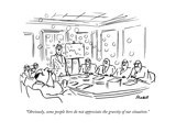 """""""Obviously  some people here do not appreciate the gravity of our situatio - New Yorker Cartoon"""