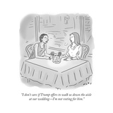 """""""I don't care if Trump offers to walk us down the aisle at our wedding—I'm…"""" - Cartoon"""
