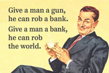 Give a Man a Gun  He Can Rob a Bank Give a Man a Bank  He Can Rob the World