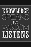 Knowledge Speaks But Wisdom Listens